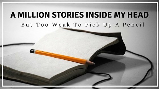 A million stories inside my head; but too weak to pick up a pencil - clairewade.com